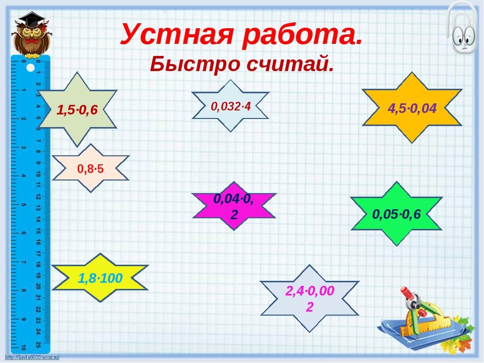 Устная работа. Быстро считай. 0,8·5 0,032·4 0,04·0,2 0,05·0,6 1,8·100 2,4·0,0...