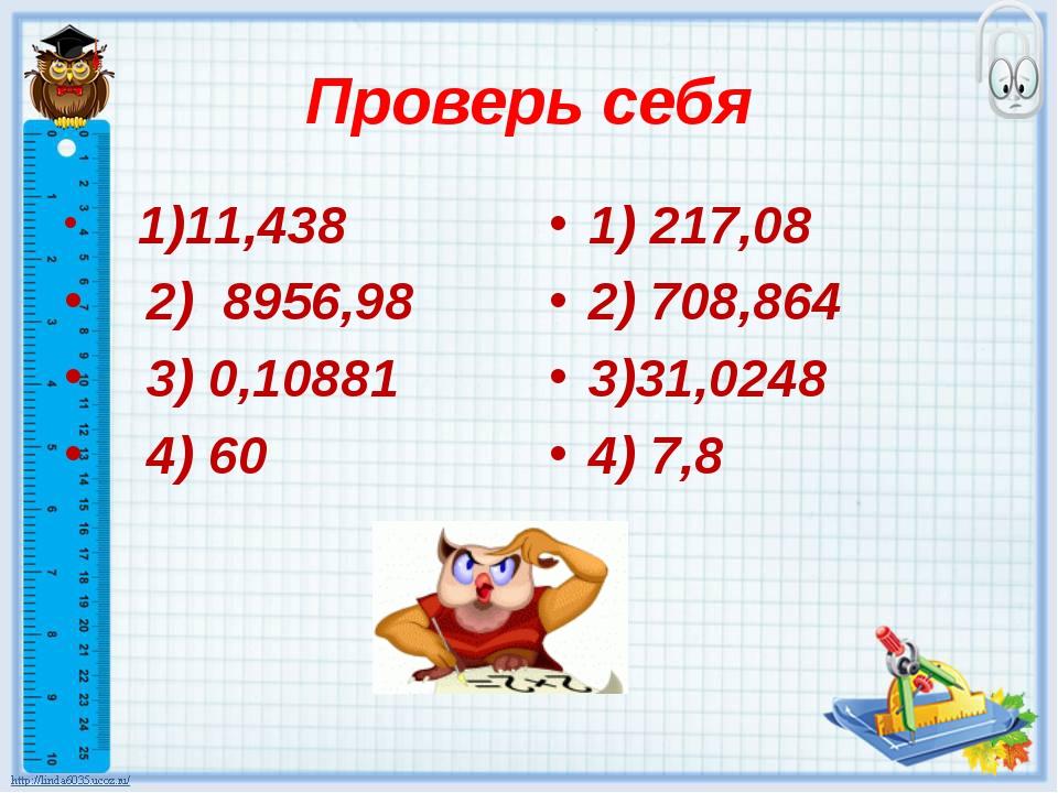 Проверь себя 1)11,438 2) 8956,98 3) 0,10881 4) 60 1) 217,08 2) 708,864 3)31,0...
