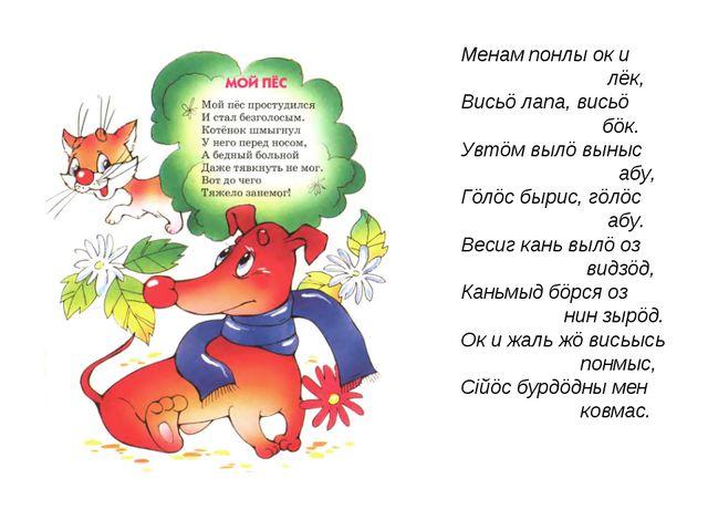 Менам понлы ок и лёк, Висьö лапа, висьö бöк. Увтöм вылö выныс абу, Гöлöс быри...