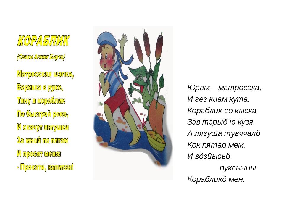 Юрам – матросска, И гез киам кута. Кораблик со кыска Зэв тэрыб ю кузя. А ляг...