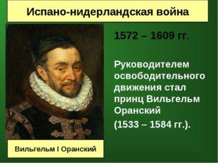 1572 – 1609 гг.  Руководителем освободительного движения стал принц Вильге