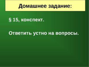 § 15, конспект. Ответить устно на вопросы. Домашнее задание: