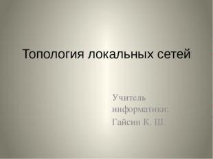 Топология локальных сетей Учитель информатики: Гайсин К. Ш.
