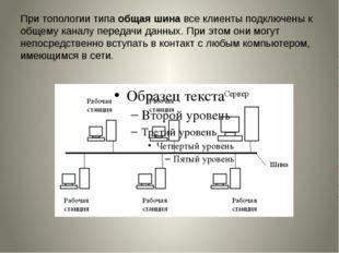 При топологии типаобщая шинавсе клиенты подключены к общему каналу передачи