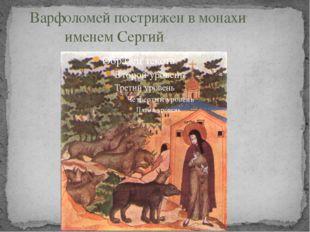 Варфоломей пострижен в монахи именем Сергий.