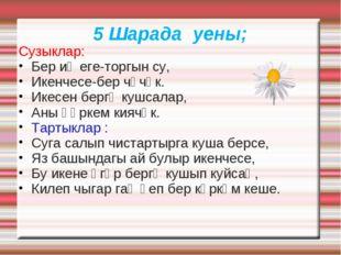 5 Шарада уены; Сузыклар: Бер иҗеге-торгын су, Икенчесе-бер чәчәк. Икесен берг