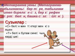 4)Метаграмма уены. (Метаграмма-табышмакның бер төре, табышмак итеп бирелгән с