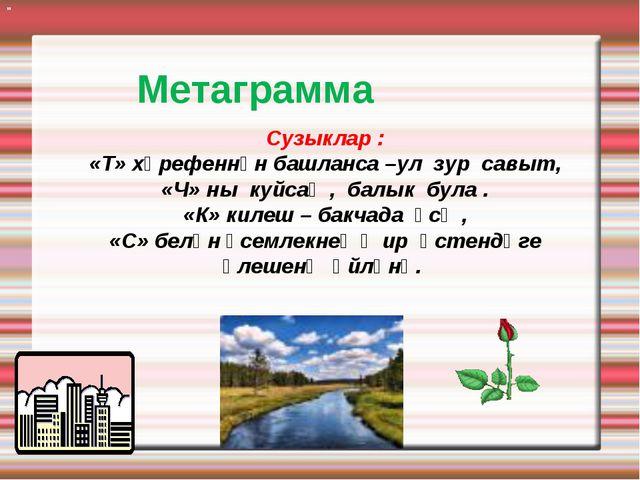 Метаграмма Сузыклар : «Т» хәрефеннән башланса –ул зур савыт, «Ч» ны куйсаң ,...