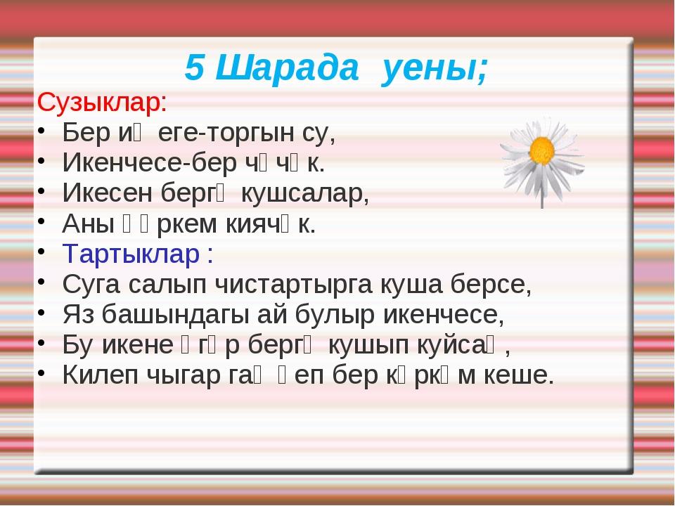 5 Шарада уены; Сузыклар: Бер иҗеге-торгын су, Икенчесе-бер чәчәк. Икесен берг...
