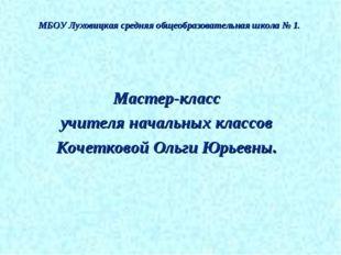 МБОУ Луховицкая средняя общеобразовательная школа № 1. Мастер-класс учителя н