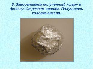 5. Заворачиваем полученный «шар» в фольгу. Отрезаем лишнее. Получилась головк