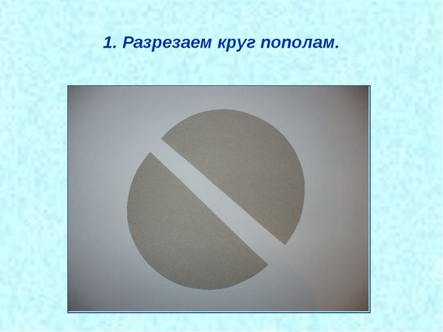 1. Разрезаем круг пополам.