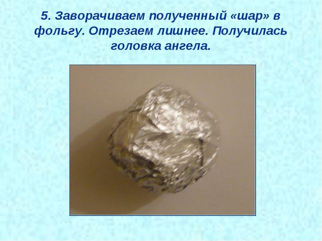 5. Заворачиваем полученный «шар» в фольгу. Отрезаем лишнее. Получилась головк...