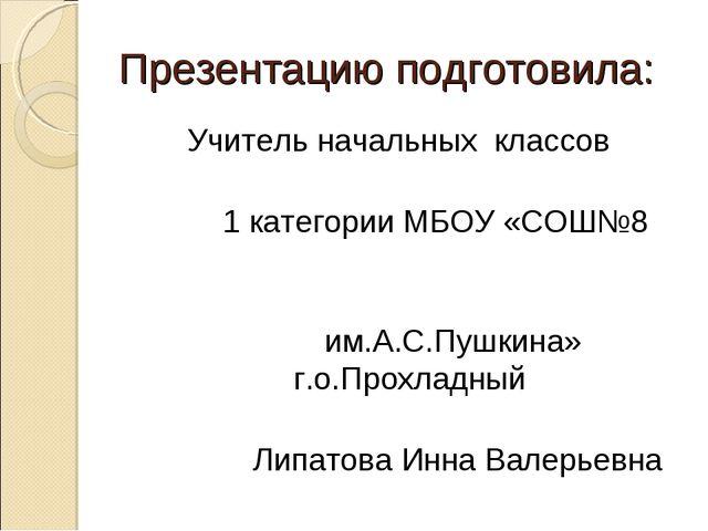 Презентацию подготовила: Учитель начальных классов 1 категории МБОУ «СОШ№8 им...