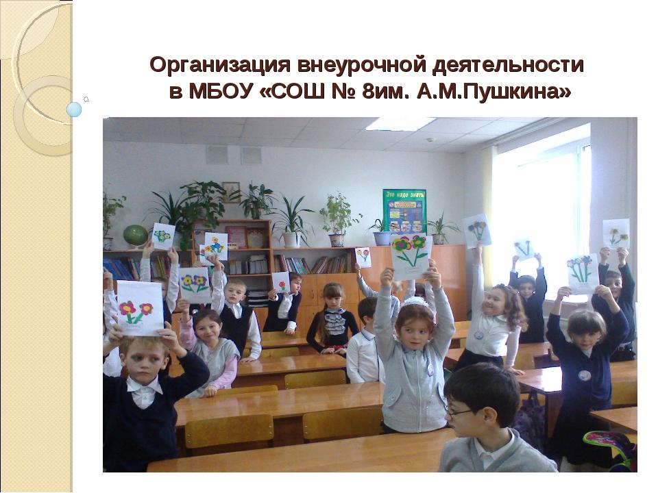 Организация внеурочной деятельности в МБОУ «СОШ № 8им. А.М.Пушкина»