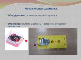 Музыкальная шарманка. Оборудование: резонатор, модель шарманки. Описание: воз