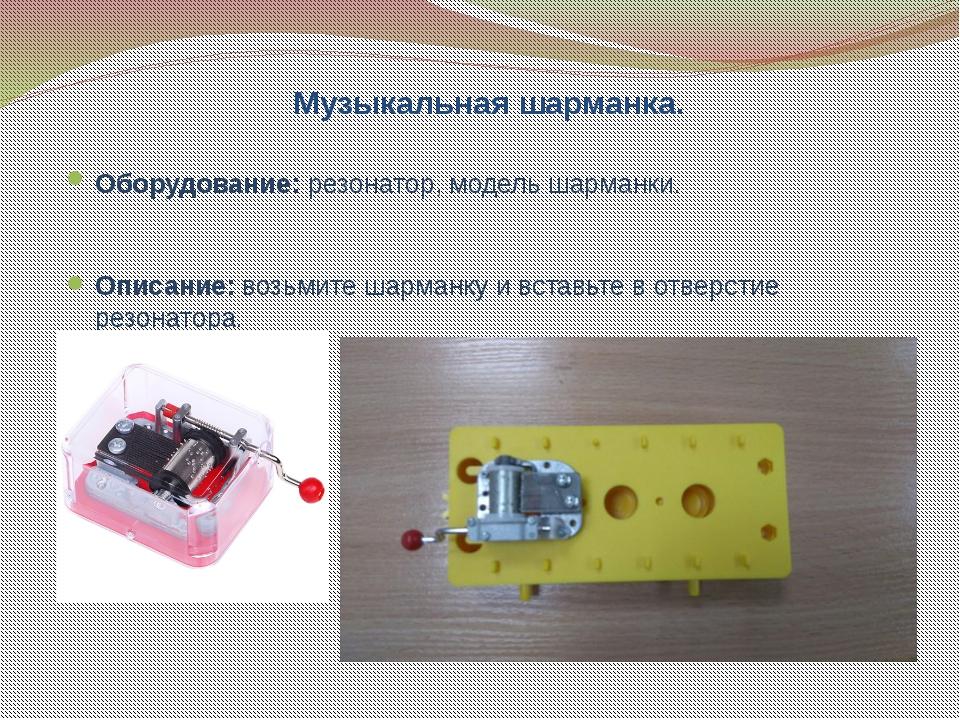 Музыкальная шарманка. Оборудование: резонатор, модель шарманки. Описание: воз...
