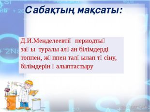 Сабақтың мақсаты: Д.И.Менделеевтің периодтықзаңы туралыалған білімдерді топп