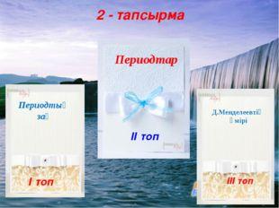 2 - тапсырма І топ ІІ топ ІІІ топ Периодтық заң Периодтар Д.Менделеевтің өмір