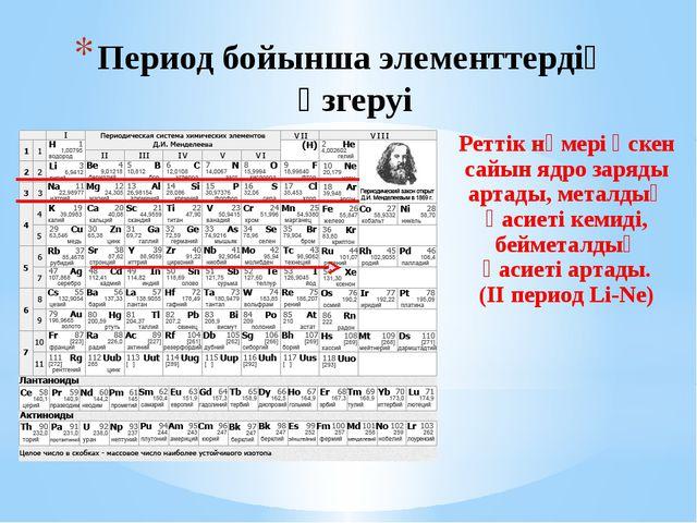 Период бойынша элементтердің өзгеруі Реттік нөмері өскен сайын ядро заряды ар...