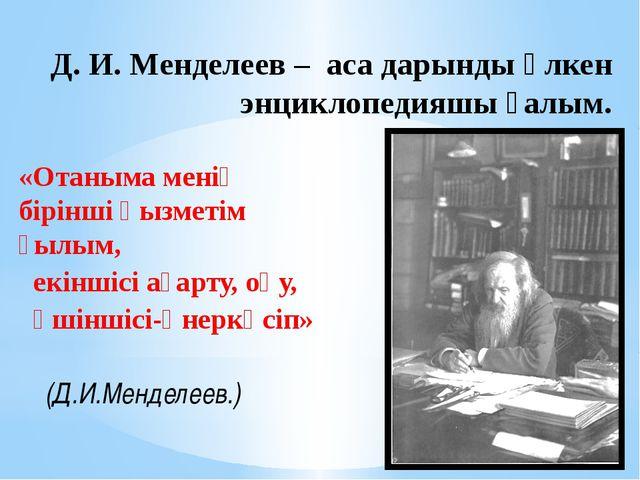 Д. И. Менделеев – аса дарынды үлкен энциклопедияшы ғалым. «Отаныма менің бір...