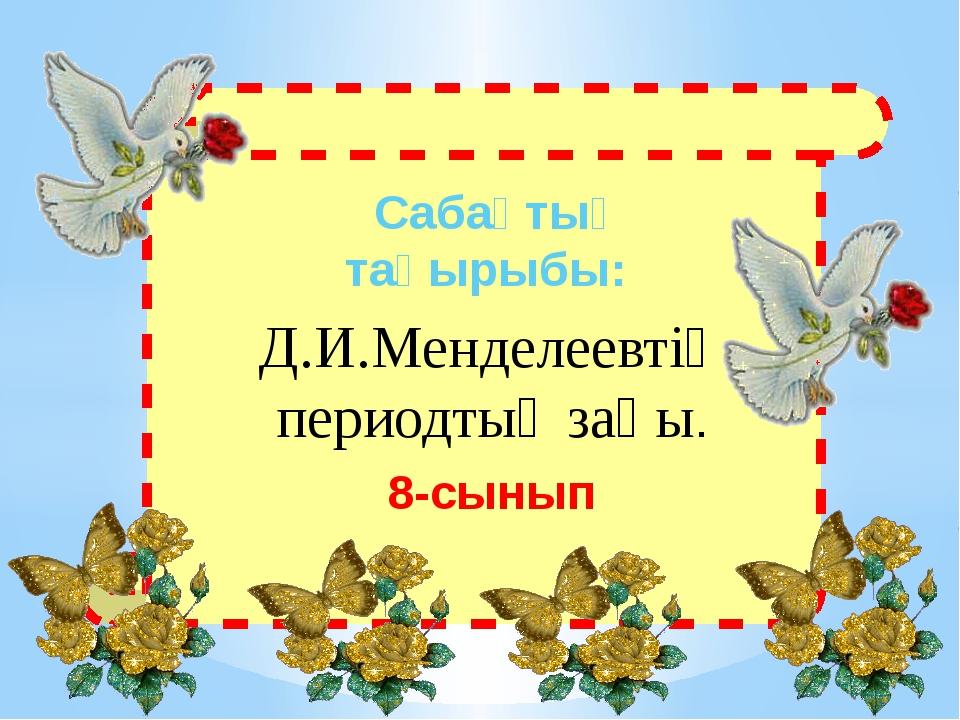 Сабақтың тақырыбы: Д.И.Менделеевтің периодтық заңы. 8-сынып