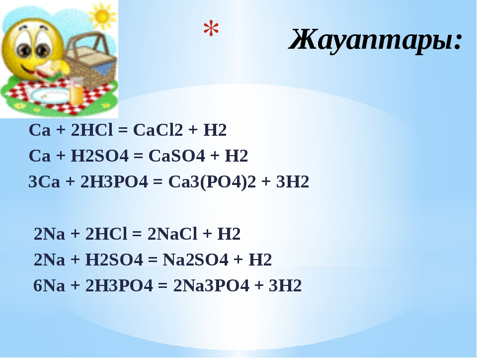 Жауаптары: Ca + 2HCl = CaCl2 + H2 Ca + H2SO4 = CaSO4 + H2 3Ca + 2H3PO4 = Ca3...