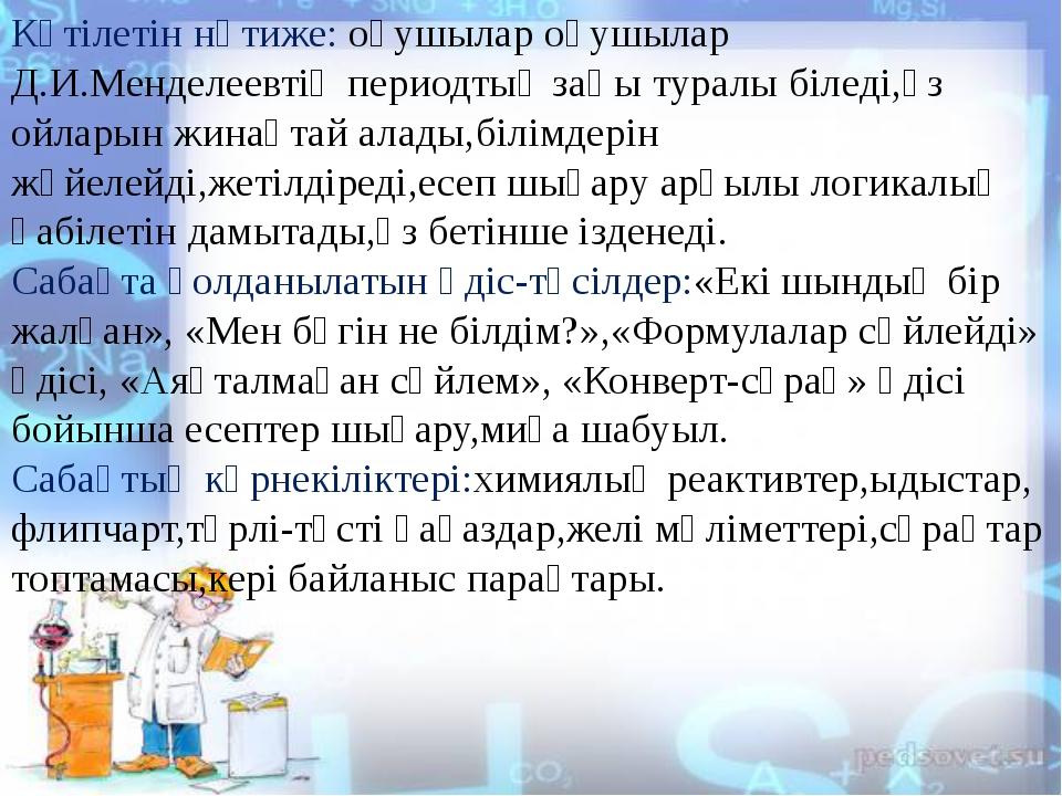 Күтілетін нәтиже: оқушылар оқушылар Д.И.Менделеевтің периодтық заңы туралы б...