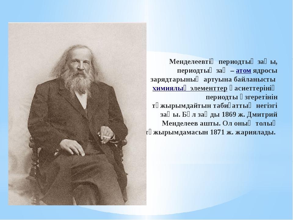 Менделеевтің периодтық заңы, периодтық заң –атомядросы зарядтарының артуына...