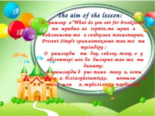 "The aim of the lesson:     Оқушыларға""What do you eat for breakfast?"" тақырыб"