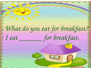- What do you eat for breakfast? - I eat ______ for breakfast.
