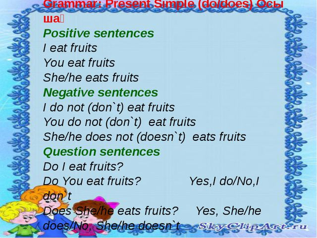 Grammar: Present Simple (do/does) Осы шақ Positive sentences I eat fruits You...
