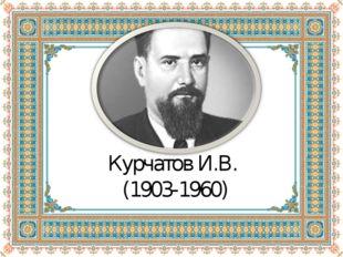 Курчатов И.В. (1903-1960)