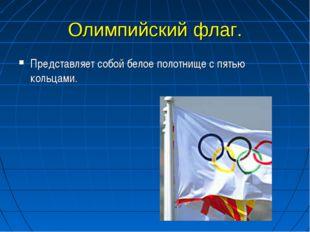 Олимпийский флаг. Представляет собой белое полотнище с пятью кольцами.