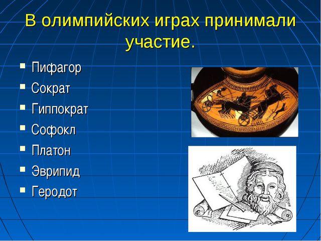 В олимпийских играх принимали участие. Пифагор Сократ Гиппократ Софокл Платон...