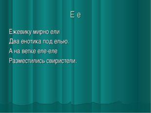 Е е Ежевику мирно ели Два енотика под елью. А на ветке еле-еле Разместились с