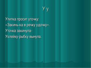 У у Улитка просит уточку: «Закинь-ка в речку удочку». Уточка закинула- Уклейк
