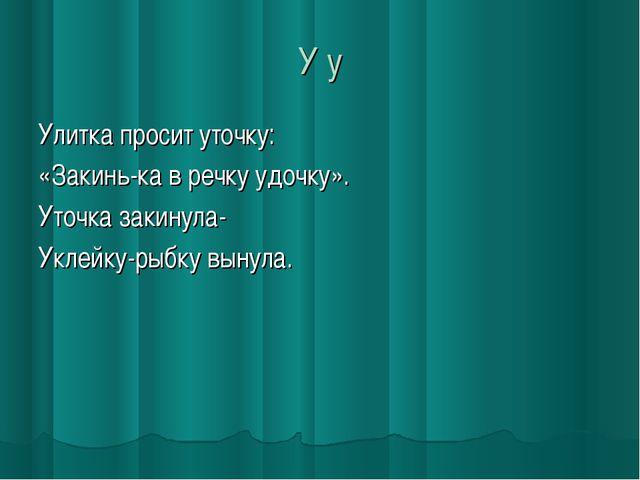 У у Улитка просит уточку: «Закинь-ка в речку удочку». Уточка закинула- Уклейк...