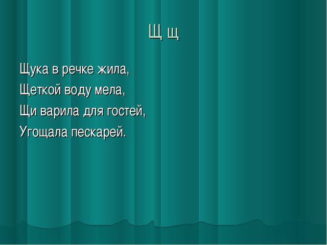 Щ щ Щука в речке жила, Щеткой воду мела, Щи варила для гостей, Угощала пескар...