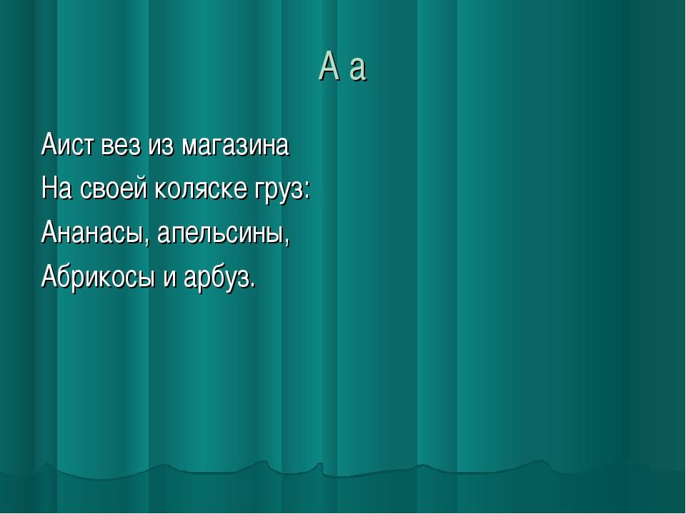 А а Аист вез из магазина На своей коляске груз: Ананасы, апельсины, Абрикосы...