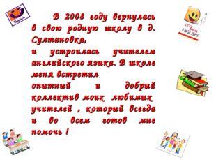 В 2008 году вернулась в свою родную школу в д. Султановка, и устроилась учит
