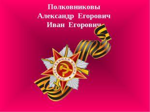 Полковниковы Александр Егорович Иван Егорович