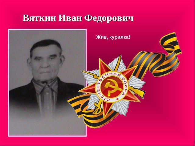 Вяткин Иван Федорович Жив, курилка!
