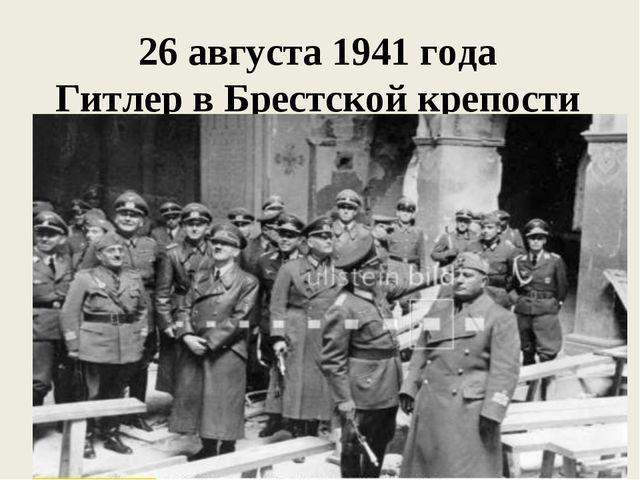 26 августа 1941 года Гитлер в Брестской крепости