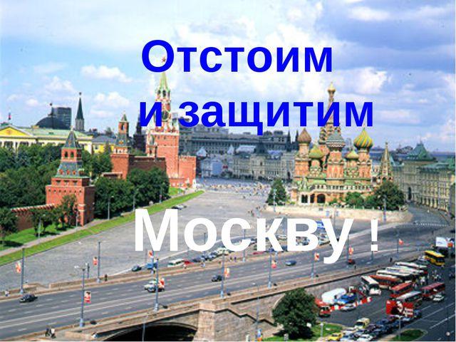 Отстоим и защитим Москву !