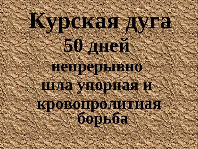Курская дуга 50 дней непрерывно шла упорная и кровопролитная борьба