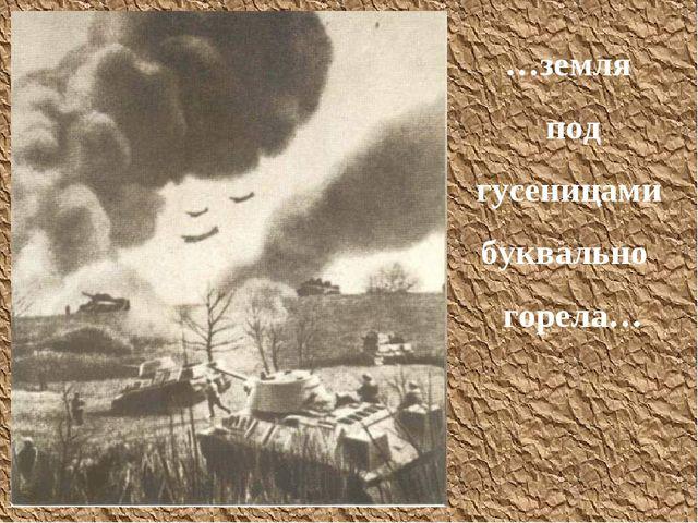 …земля под гусеницами буквально горела…