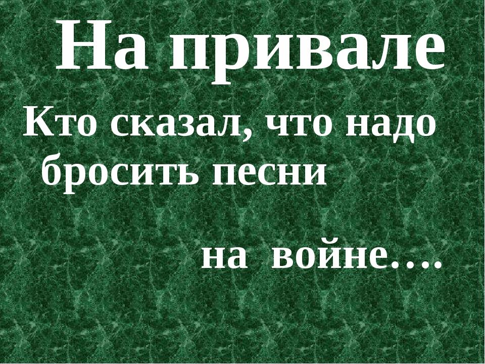На привале Кто сказал, что надо бросить песни на войне….
