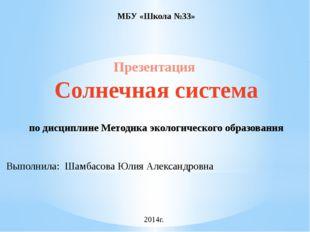 МБУ «Школа №33» Презентация Солнечная система по дисциплине Методика экологич