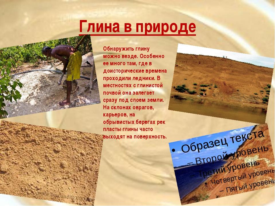 Глина в природе Обнаружить глину можно везде. Особенно ее много там, где в до...